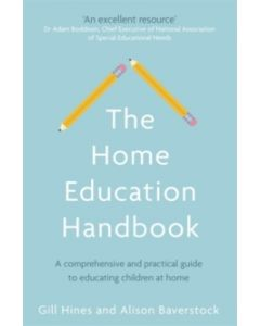The Home Education Handbook : A comprehensive and practical guide to educating children at home