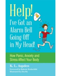 Help! I've Got an Alarm Bell Going Off in My Head! : How Panic, Anxiety and Stress Affect Your Body