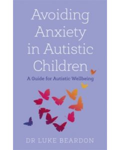 Avoiding Anxiety in Autistic Children : A Guide for Autistic Wellbeing